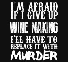I'm Afraid If I Give Up Wine Making I'll Have To Replace It With Murder - TShirts & Hoodies by Awesome Arts