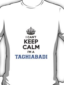 I cant keep calm Im a TAGHIABADI T-Shirt