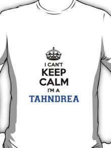 I cant keep calm Im a TAHNDREA T-Shirt