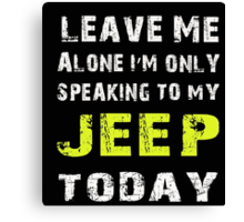 Leave me alone I'm only speaking to my Jeep today - T-shirts & Hoodies Canvas Print