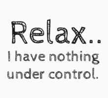 Relax.. I have nothing under control. by Rob Price