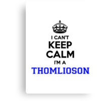 I cant keep calm Im a THOMLIOSON Canvas Print
