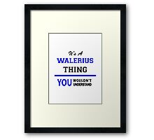 It's a WALERIUS thing, you wouldn't understand !! Framed Print