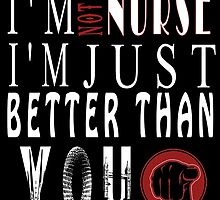 I'M NOT A NURSE I'M JUST BETTER THAN YOU by fancytees