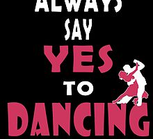 ALWAYS SAY YES TO DANCING by fancytees