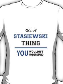 It's a STASIEWSKI thing, you wouldn't understand !! T-Shirt