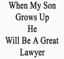 When My Son Grows Up He Will Be A Great Lawyer  by supernova23