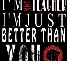 I'm  Not A Teacher I'm Just Better Than You by fancytees