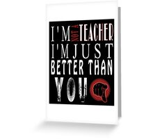 I'm  Not A Teacher I'm Just Better Than You Greeting Card