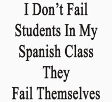 I Don't Fail Students In My Spanish Class They Fail Themselves  by supernova23