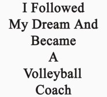 I Followed My Dream And Became A Volleyball Coach  T-Shirt