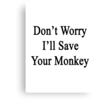 Don't Worry I'll Save Your Monkey  Canvas Print