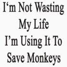 I'm Not Wasting My Life I'm Using It To Save Monkeys  by supernova23