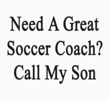Need A Great Soccer Coach? Call My Son  T-Shirt