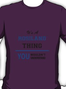 It's a ROSILAND thing, you wouldn't understand !! T-Shirt