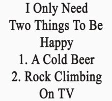 I Only Need Two Things To Be Happy 1. A Cold Beer 2. Rock Climbing On TV  T-Shirt