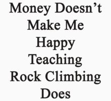 Money Doesn't Make Me Happy Teaching Rock Climbing Does  T-Shirt