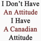 I Don't Have An Attitude I Have A Canadian Attitude  by supernova23