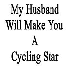 My Husband Will Make You A Cycling Star  by supernova23