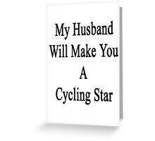 My Husband Will Make You A Cycling Star  Greeting Card