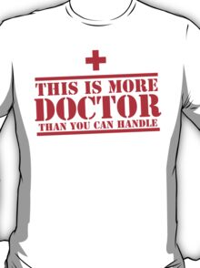 This is more DOCTOR than you can handle T-Shirt