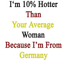 I'm 10% Hotter Than Your Average Woman Because I'm From Germany  by supernova23