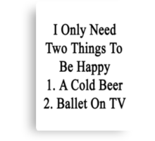 I Only Need Two Things To Be Happy 1. A Cold Beer 2. Ballet On TV  Canvas Print
