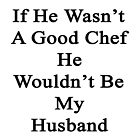 If He Wasn't A Good Chef He Wouldn't Be My Husband  by supernova23