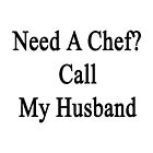 Need A Chef? Call My Husband  by supernova23