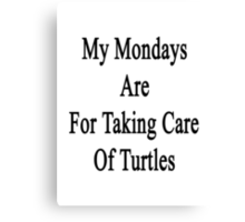 My Mondays Are For Taking Care Of Turtles  Canvas Print