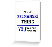 It's a ZELMANSKI thing, you wouldn't understand !! Greeting Card