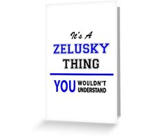 It's a ZELUSKY thing, you wouldn't understand !! Greeting Card