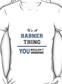 It's a BABNER thing, you wouldn't understand !! T-Shirt