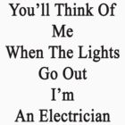 You'll Think Of Me When The Lights Go Out I'm An Electrician  by supernova23
