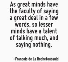 As great minds have the faculty of saying a great deal in a few words, so lesser minds have a talent of talking much, and saying nothing. by Quotr