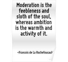 Moderation is the feebleness and sloth of the soul, whereas ambition is the warmth and activity of it. Poster