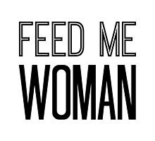 Feed Me Woman by AllieJoy224