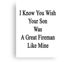 I Know You Wish Your Son Was A Great Fireman Like Mine  Canvas Print