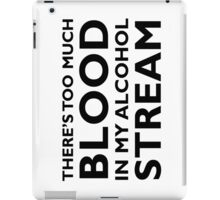 There's too much blood in my alcohol stream… iPad Case/Skin