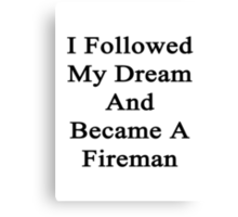 I Followed My Dream And Became A Fireman Canvas Print