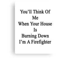You'll Think Of Me When Your House Is Burning Down I'm A Firefighter  Canvas Print