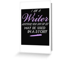 I AM A WRITER ANYTHING YOU SAY OR DO MAY BE USED IN A STORY Greeting Card