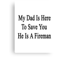 My Dad Is Here To Save You He's A Fireman  Canvas Print