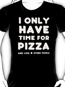 I only time for Pizza and like 2 other people - T-shirts & Hoddies T-Shirt