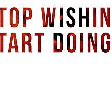 stop wishing. start doing. by ak4e