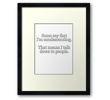 Some people say I'm condescending. That means I talk down to people. Framed Print