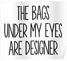 The Bags Under My Eyes Are Designer Poster