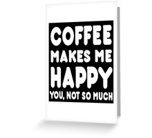 Coffee Makes Me Happy You, Not So Much - Tshirts & Hoodies Greeting Card