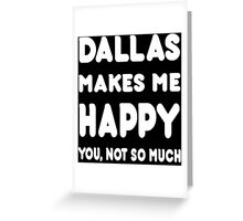 Dallas Makes Me Happy You, Not So Much - Tshirts & Hoodies Greeting Card