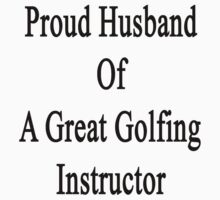 Proud Husband Of A Great Golfing Instructor  by supernova23
